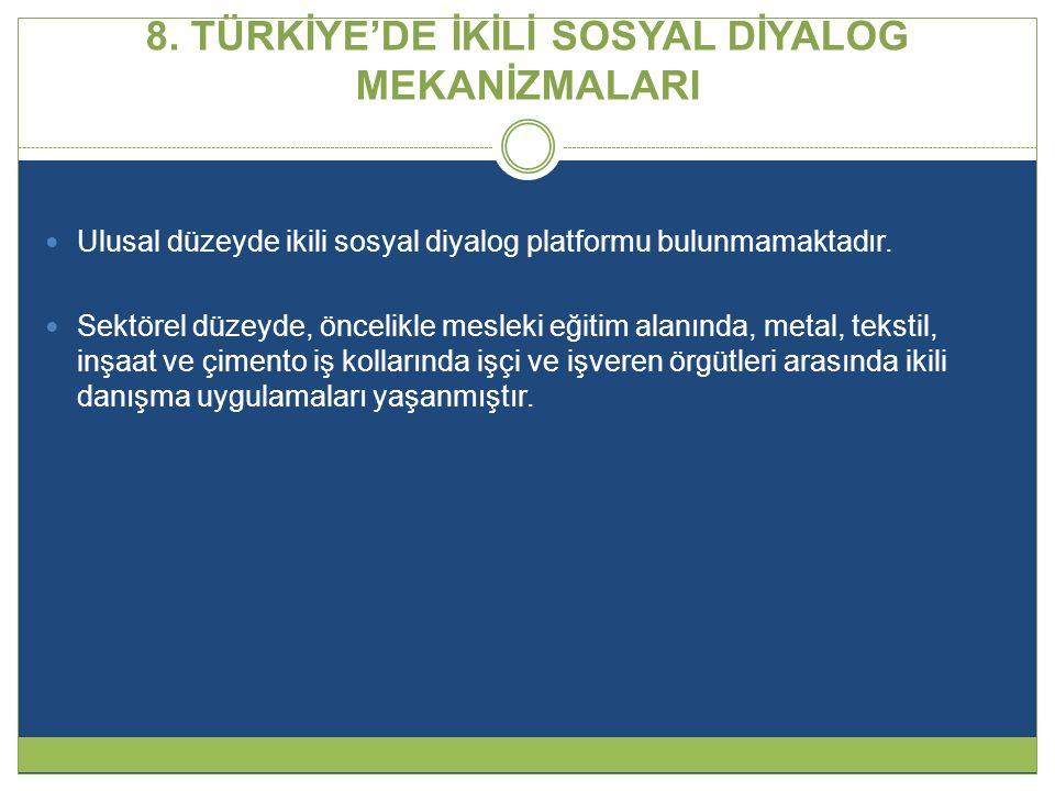 8. TÜRKİYE'DE İKİLİ SOSYAL DİYALOG MEKANİZMALARI  Ulusal düzeyde ikili sosyal diyalog platformu bulunmamaktadır.  Sektörel düzeyde, öncelikle meslek