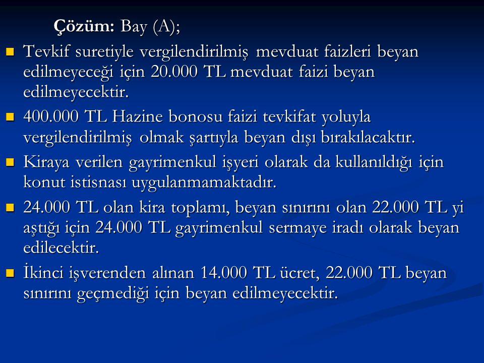 Çözüm: Bay (A);  Tevkif suretiyle vergilendirilmiş mevduat faizleri beyan edilmeyeceği için 20.000 TL mevduat faizi beyan edilmeyecektir.
