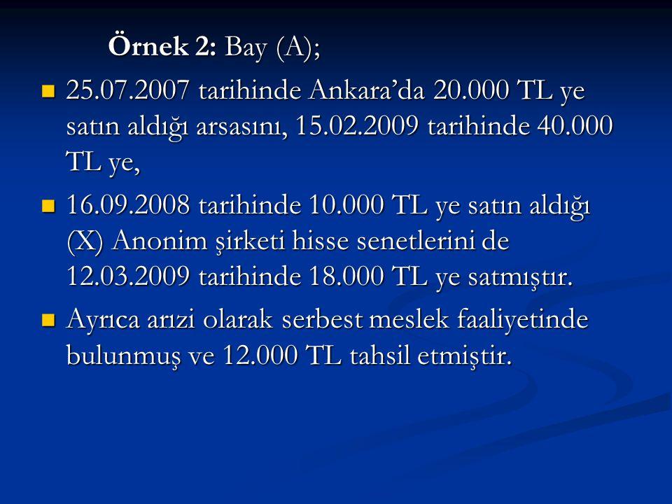 Örnek 2: Bay (A);  25.07.2007 tarihinde Ankara'da 20.000 TL ye satın aldığı arsasını, 15.02.2009 tarihinde 40.000 TL ye,  16.09.2008 tarihinde 10.000 TL ye satın aldığı (X) Anonim şirketi hisse senetlerini de 12.03.2009 tarihinde 18.000 TL ye satmıştır.