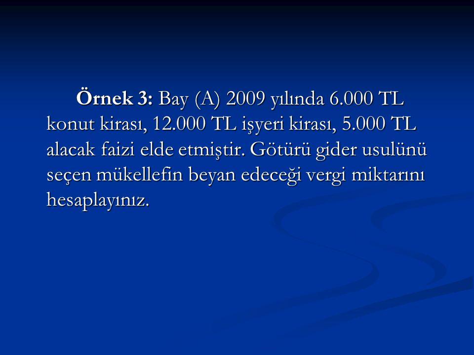 Örnek 3: Bay (A) 2009 yılında 6.000 TL konut kirası, 12.000 TL işyeri kirası, 5.000 TL alacak faizi elde etmiştir.