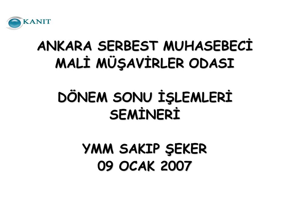 ANKARA SERBEST MUHASEBECİ MALİ MÜŞAVİRLER ODASI DÖNEM SONU İŞLEMLERİ SEMİNERİ YMM SAKIP ŞEKER 09 OCAK 2007
