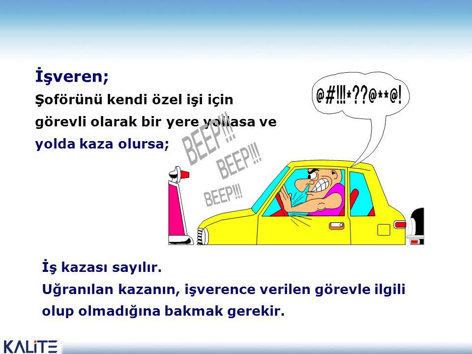 İşveren; Şoförünü kendi özel işi için görevli olarak bir yere yollasa ve yolda kaza olursa; İş kazası sayılır.