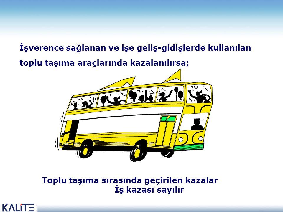 İşverence sağlanan ve işe geliş-gidişlerde kullanılan toplu taşıma araçlarında kazalanılırsa; Toplu taşıma sırasında geçirilen kazalar İş kazası sayılır