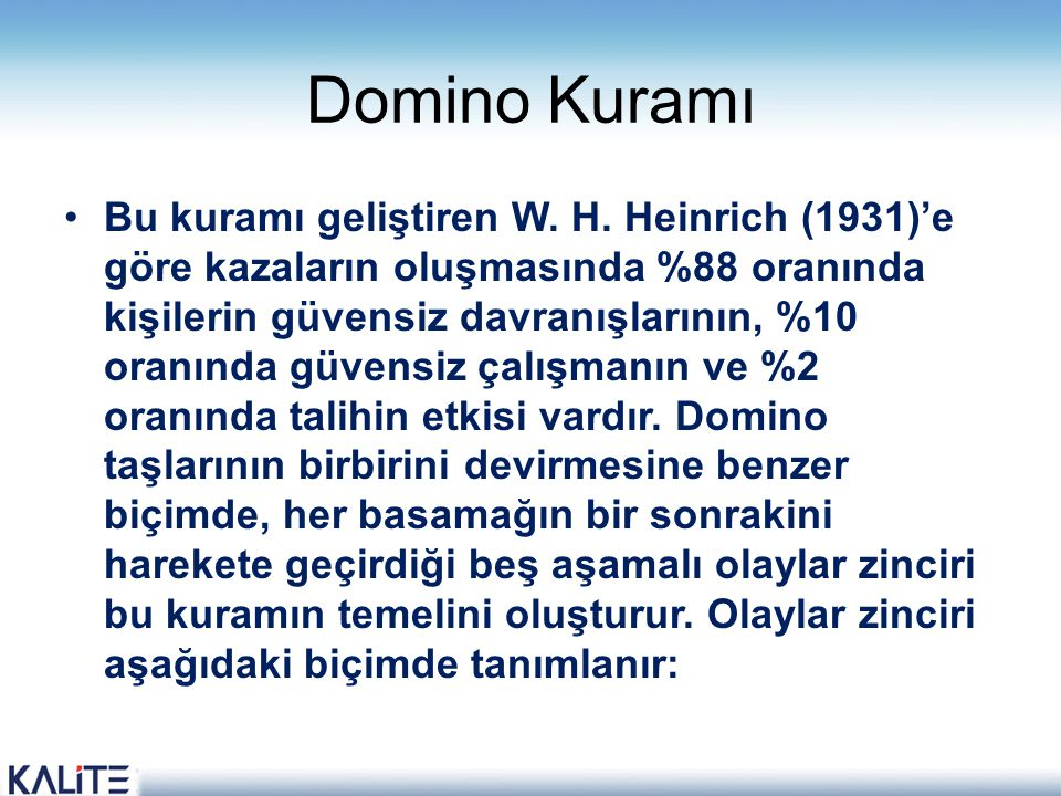 Domino Kuramı •Bu kuramı geliştiren W. H. Heinrich (1931)'e göre kazaların oluşmasında %88 oranında kişilerin güvensiz davranışlarının, %10 oranında g