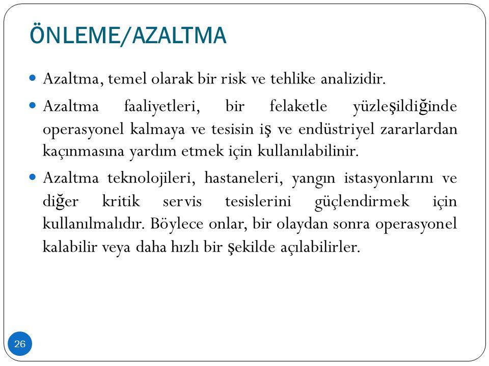 ÖNLEME/AZALTMA 26  Azaltma, temel olarak bir risk ve tehlike analizidir.  Azaltma faaliyetleri, bir felaketle yüzle ş ildi ğ inde operasyonel kalmay