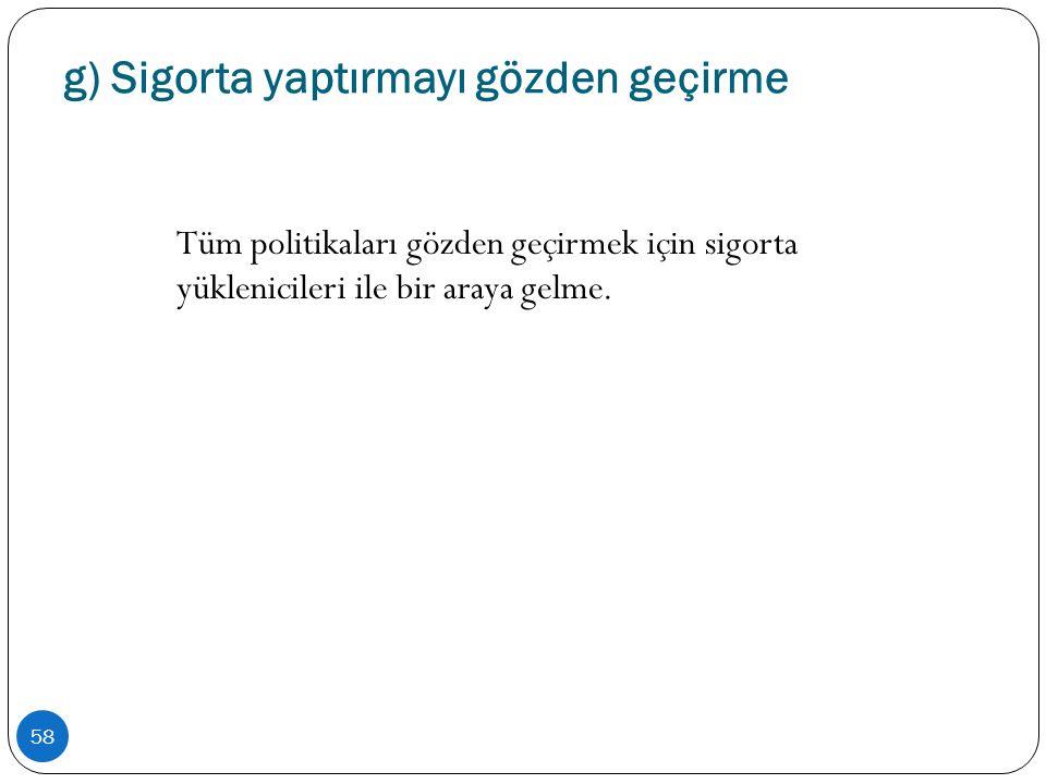 g) Sigorta yaptırmayı gözden geçirme 58 Tüm politikaları gözden geçirmek için sigorta yüklenicileri ile bir araya gelme.