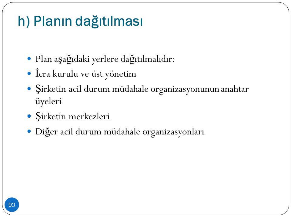 h) Planın dağıtılması 93  Plan a ş a ğ ıdaki yerlere da ğ ıtılmalıdır:  İ cra kurulu ve üst yönetim  Ş irketin acil durum müdahale organizasyonunun