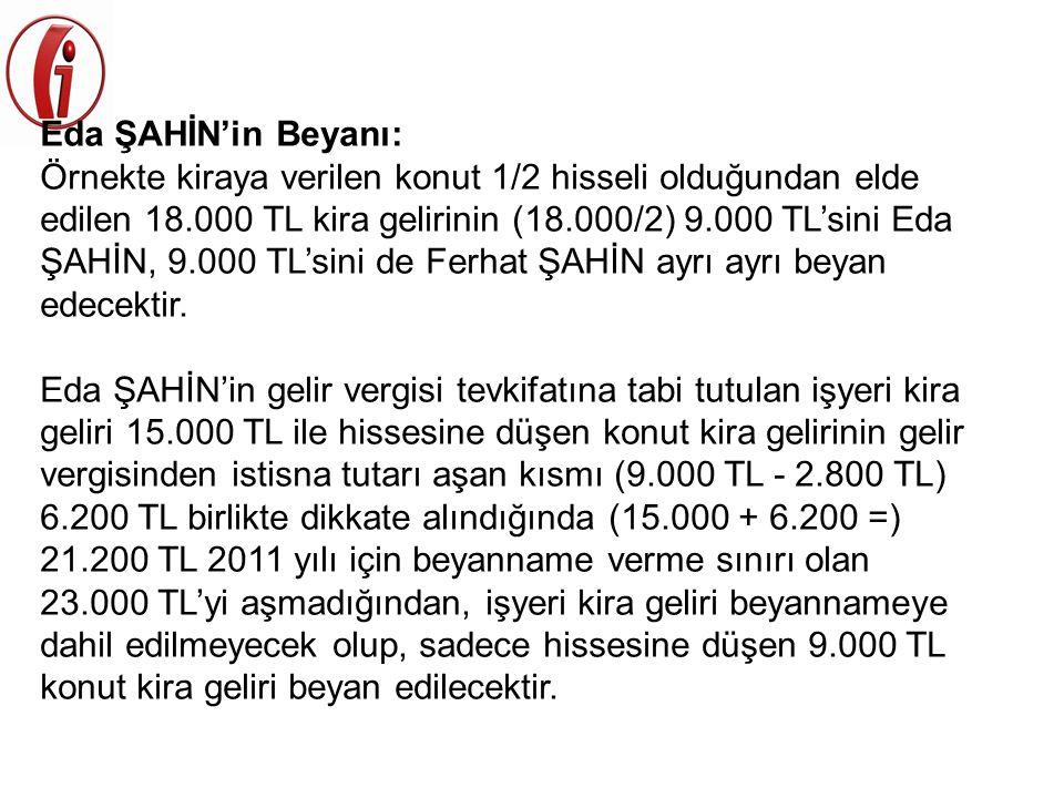 Eda ŞAHİN'in Beyanı: Örnekte kiraya verilen konut 1/2 hisseli olduğundan elde edilen 18.000 TL kira gelirinin (18.000/2) 9.000 TL'sini Eda ŞAHİN, 9.00