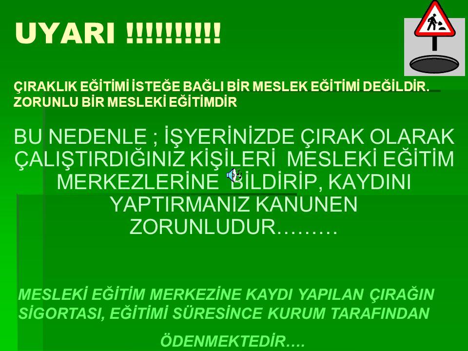 UYARI !!!!!!!!!! BU NEDENLE ; İŞYERİNİZDE ÇIRAK OLARAK ÇALIŞTIRDIĞINIZ KİŞİLERİ MESLEKİ EĞİTİM MERKEZLERİNE BİLDİRİP, KAYDINI YAPTIRMANIZ KANUNEN ZORU