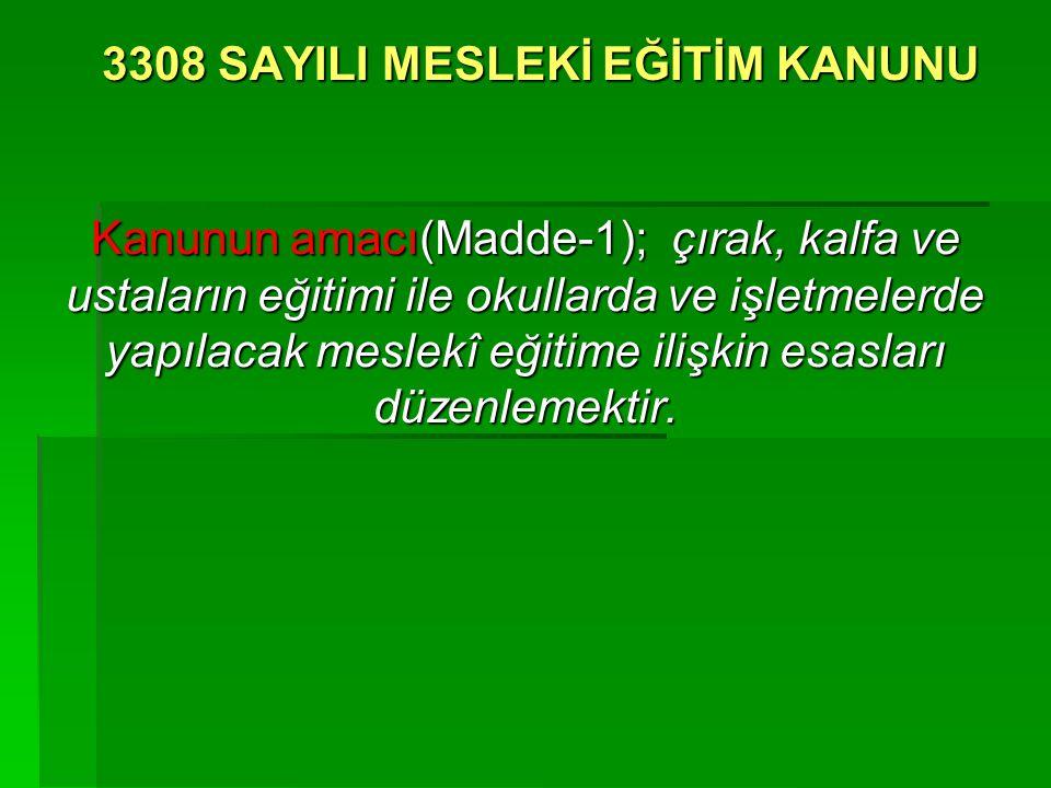 3308 SAYILI MESLEKİ EĞİTİM KANUNU Kanunun amacı(Madde-1); çırak, kalfa ve ustaların eğitimi ile okullarda ve işletmelerde yapılacak meslekî eğitime il