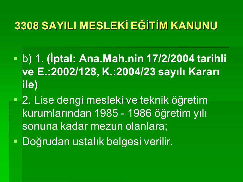 3308 SAYILI MESLEKİ EĞİTİM KANUNU   b) 1. (İptal: Ana.Mah.nin 17/2/2004 tarihli ve E.:2002/128, K.:2004/23 sayılı Kararı ile)   2. Lise dengi mesl