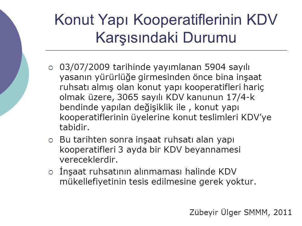 Zübeyir Ülger SMMM, 2011 Konut Yapı Kooperatiflerinin KDV Karşısındaki Durumu  03/07/2009 tarihinde yayımlanan 5904 sayılı yasanın yürürlüğe girmesinden önce bina inşaat ruhsatı almış olan konut yapı kooperatifleri hariç olmak üzere, 3065 sayılı KDV kanunun 17/4-k bendinde yapılan değişiklik ile, konut yapı kooperatiflerinin üyelerine konut teslimleri KDV'ye tabidir.