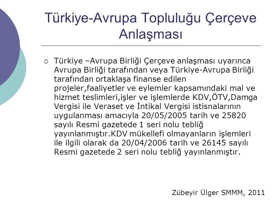 Zübeyir Ülger SMMM, 2011 Türkiye-Avrupa Topluluğu Çerçeve Anlaşması  Türkiye –Avrupa Birliği Çerçeve anlaşması uyarınca Avrupa Birliği tarafından veya Türkiye-Avrupa Birliği tarafından ortaklaşa finanse edilen projeler,faaliyetler ve eylemler kapsamındaki mal ve hizmet teslimleri,işler ve işlemlerde KDV,ÖTV,Damga Vergisi ile Veraset ve İntikal Vergisi istisnalarının uygulanması amacıyla 20/05/2005 tarih ve 25820 sayılı Resmi gazetede 1 seri nolu tebliğ yayınlanmıştır.KDV mükellefi olmayanların işlemleri ile ilgili olarak da 20/04/2006 tarih ve 26145 sayılı Resmi gazetede 2 seri nolu tebliğ yayınlanmıştır.