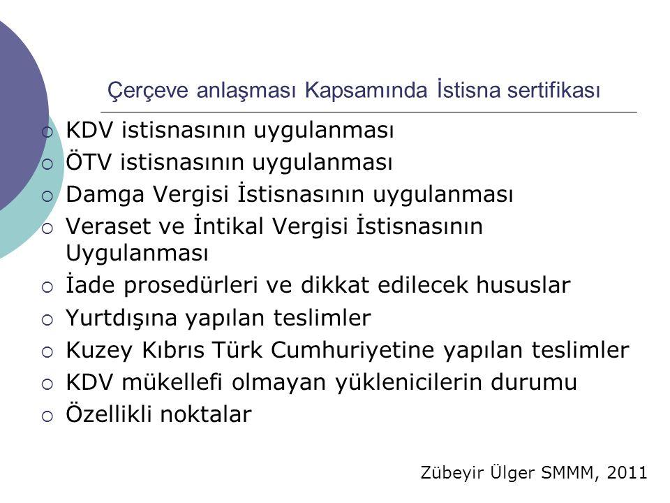 Zübeyir Ülger SMMM, 2011 Çerçeve anlaşması Kapsamında İstisna sertifikası  KDV istisnasının uygulanması  ÖTV istisnasının uygulanması  Damga Vergisi İstisnasının uygulanması  Veraset ve İntikal Vergisi İstisnasının Uygulanması  İade prosedürleri ve dikkat edilecek hususlar  Yurtdışına yapılan teslimler  Kuzey Kıbrıs Türk Cumhuriyetine yapılan teslimler  KDV mükellefi olmayan yüklenicilerin durumu  Özellikli noktalar
