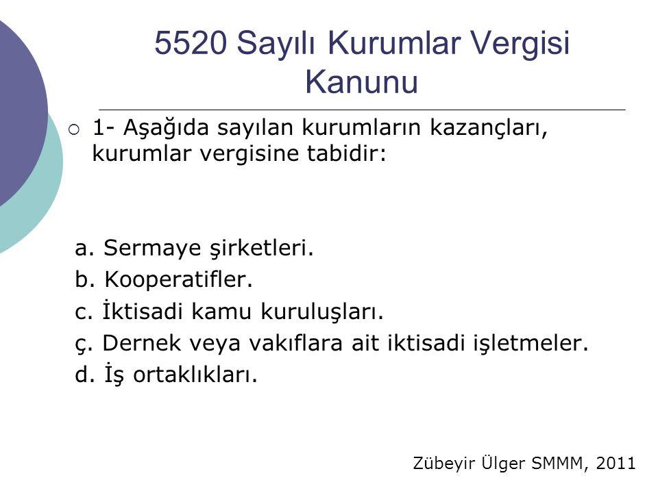 Zübeyir Ülger SMMM, 2011 5520 Sayılı Kurumlar Vergisi Kanunu  1- Aşağıda sayılan kurumların kazançları, kurumlar vergisine tabidir: a. Sermaye şirket