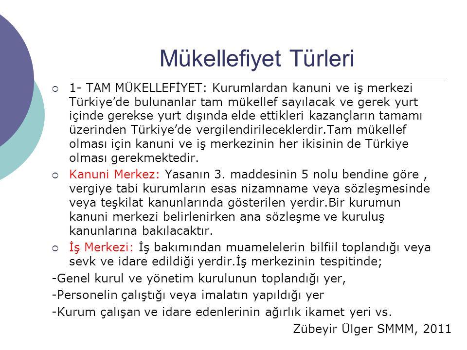 Zübeyir Ülger SMMM, 2011 Mükellefiyet Türleri  1- TAM MÜKELLEFİYET: Kurumlardan kanuni ve iş merkezi Türkiye'de bulunanlar tam mükellef sayılacak ve gerek yurt içinde gerekse yurt dışında elde ettikleri kazançların tamamı üzerinden Türkiye'de vergilendirileceklerdir.Tam mükellef olması için kanuni ve iş merkezinin her ikisinin de Türkiye olması gerekmektedir.