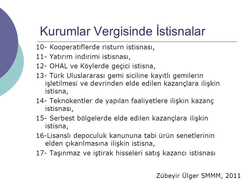 Zübeyir Ülger SMMM, 2011 Kurumlar Vergisinde İstisnalar 10- Kooperatiflerde risturn istisnası, 11- Yatırım indirimi istisnası, 12- OHAL ve Köylerde geçici istisna, 13- Türk Uluslararası gemi siciline kayıtlı gemilerin işletilmesi ve devrinden elde edilen kazançlara ilişkin istisna, 14- Teknokentler de yapılan faaliyetlere ilişkin kazanç istisnası, 15- Serbest bölgelerde elde edilen kazançlara ilişkin istisna, 16-Lisanslı depoculuk kanununa tabi ürün senetlerinin elden çıkarılmasına ilişkin istisna, 17- Taşınmaz ve iştirak hisseleri satış kazancı istisnası