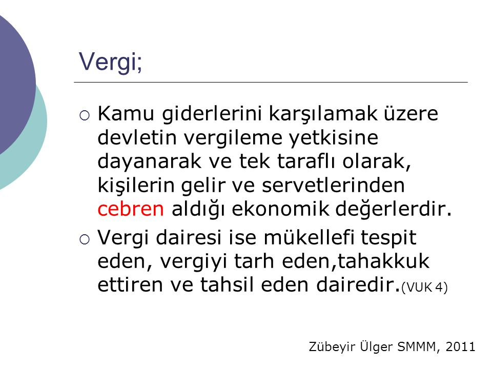 Zübeyir Ülger SMMM, 2011 Vergi;  Kamu giderlerini karşılamak üzere devletin vergileme yetkisine dayanarak ve tek taraflı olarak, kişilerin gelir ve servetlerinden cebren aldığı ekonomik değerlerdir.