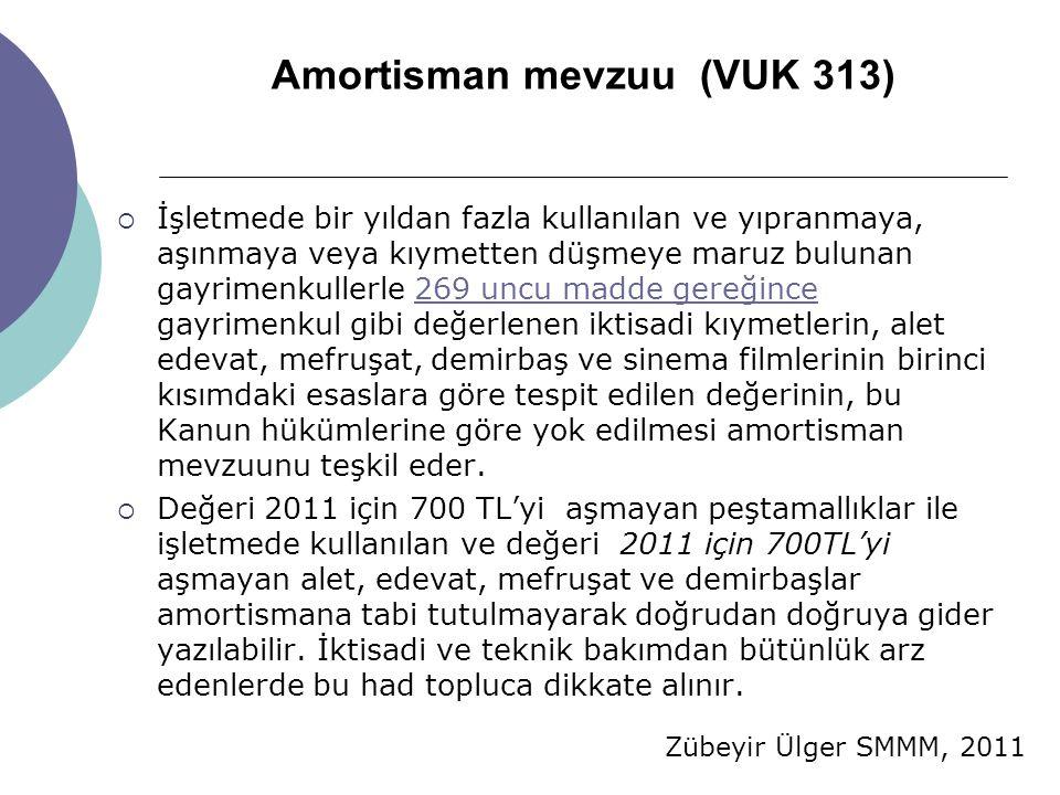 Zübeyir Ülger SMMM, 2011 Amortisman mevzuu (VUK 313)  İşletmede bir yıldan fazla kullanılan ve yıpranmaya, aşınmaya veya kıymetten düşmeye maruz bulunan gayrimenkullerle 269 uncu madde gereğince gayrimenkul gibi değerlenen iktisadi kıymetlerin, alet edevat, mefruşat, demirbaş ve sinema filmlerinin birinci kısımdaki esaslara göre tespit edilen değerinin, bu Kanun hükümlerine göre yok edilmesi amortisman mevzuunu teşkil eder.269 uncu madde gereğince  Değeri 2011 için 700 TL'yi aşmayan peştamallıklar ile işletmede kullanılan ve değeri 2011 için 700TL'yi aşmayan alet, edevat, mefruşat ve demirbaşlar amortismana tabi tutulmayarak doğrudan doğruya gider yazılabilir.