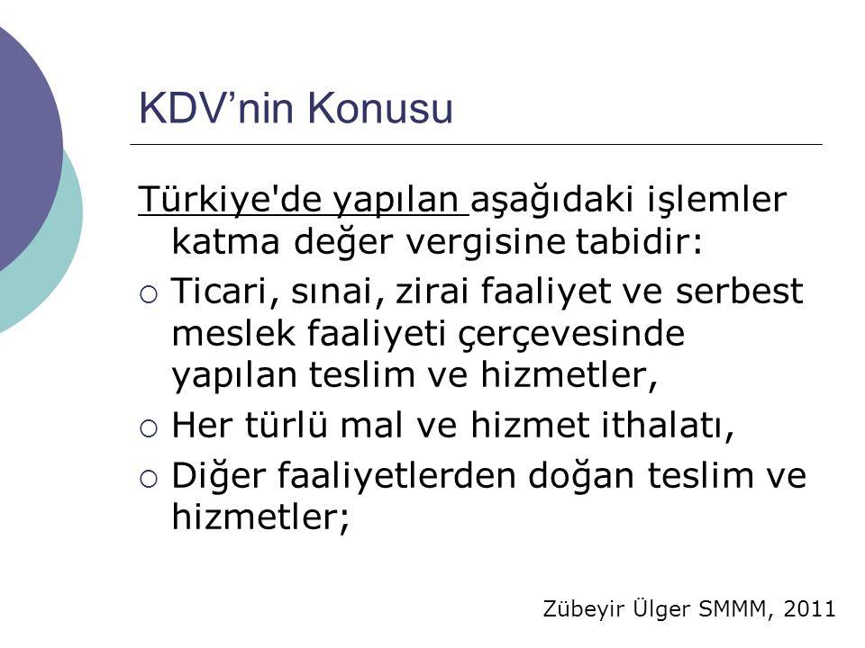 Zübeyir Ülger SMMM, 2011 KDV'nin Konusu Türkiye'de yapılan aşağıdaki işlemler katma değer vergisine tabidir:  Ticari, sınai, zirai faaliyet ve serbes