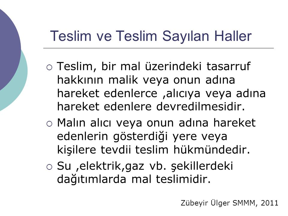Zübeyir Ülger SMMM, 2011 Teslim ve Teslim Sayılan Haller  Teslim, bir mal üzerindeki tasarruf hakkının malik veya onun adına hareket edenlerce,alıcıya veya adına hareket edenlere devredilmesidir.