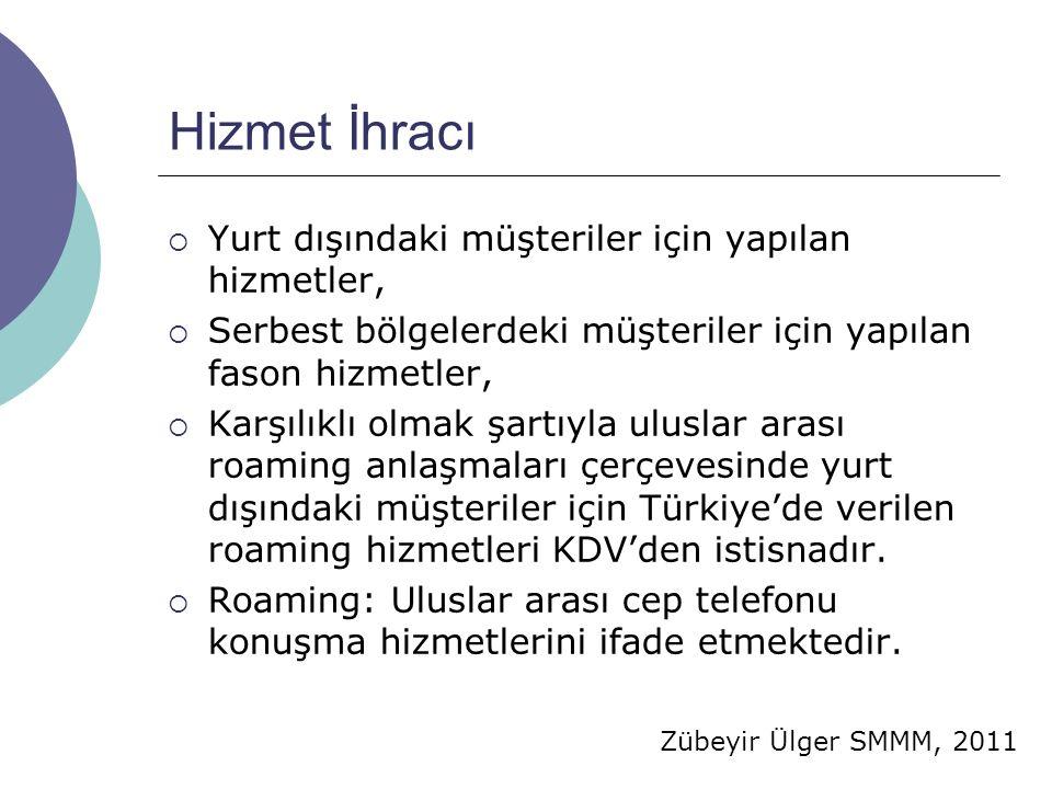 Zübeyir Ülger SMMM, 2011 Hizmet İhracı  Yurt dışındaki müşteriler için yapılan hizmetler,  Serbest bölgelerdeki müşteriler için yapılan fason hizmetler,  Karşılıklı olmak şartıyla uluslar arası roaming anlaşmaları çerçevesinde yurt dışındaki müşteriler için Türkiye'de verilen roaming hizmetleri KDV'den istisnadır.