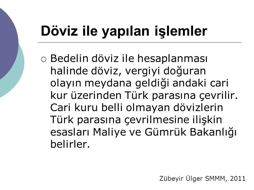 Zübeyir Ülger SMMM, 2011 Döviz ile yapılan işlemler  Bedelin döviz ile hesaplanması halinde döviz, vergiyi doğuran olayın meydana geldiği andaki cari kur üzerinden Türk parasına çevrilir.