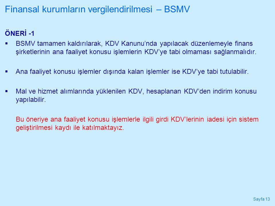Sayfa 13 ÖNERİ -1  BSMV tamamen kaldırılarak, KDV Kanunu'nda yapılacak düzenlemeyle finans şirketlerinin ana faaliyet konusu işlemlerin KDV'ye tabi o