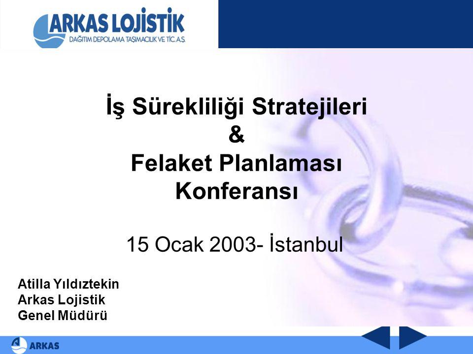 İş Sürekliliği Stratejileri & Felaket Planlaması Konferansı 15 Ocak 2003- İstanbul Atilla Yıldıztekin Arkas Lojistik Genel Müdürü