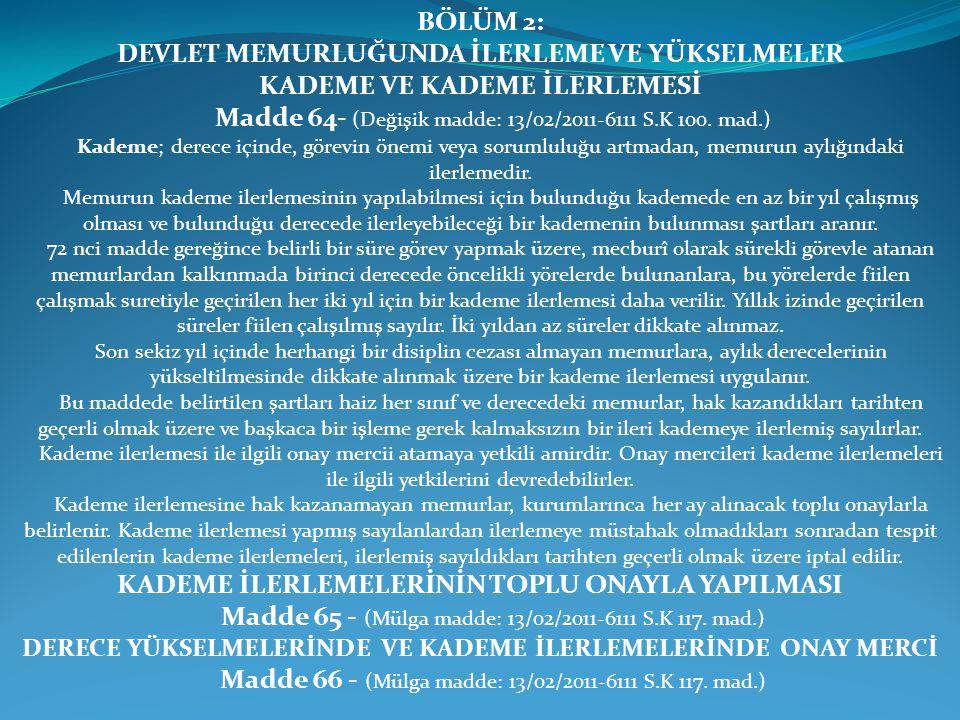 BÖLÜM 2: DEVLET MEMURLUĞUNDA İLERLEME VE YÜKSELMELER KADEME VE KADEME İLERLEMESİ Madde 64- (Değişik madde: 13/02/2011-6111 S.K 100. mad.) Kademe; dere