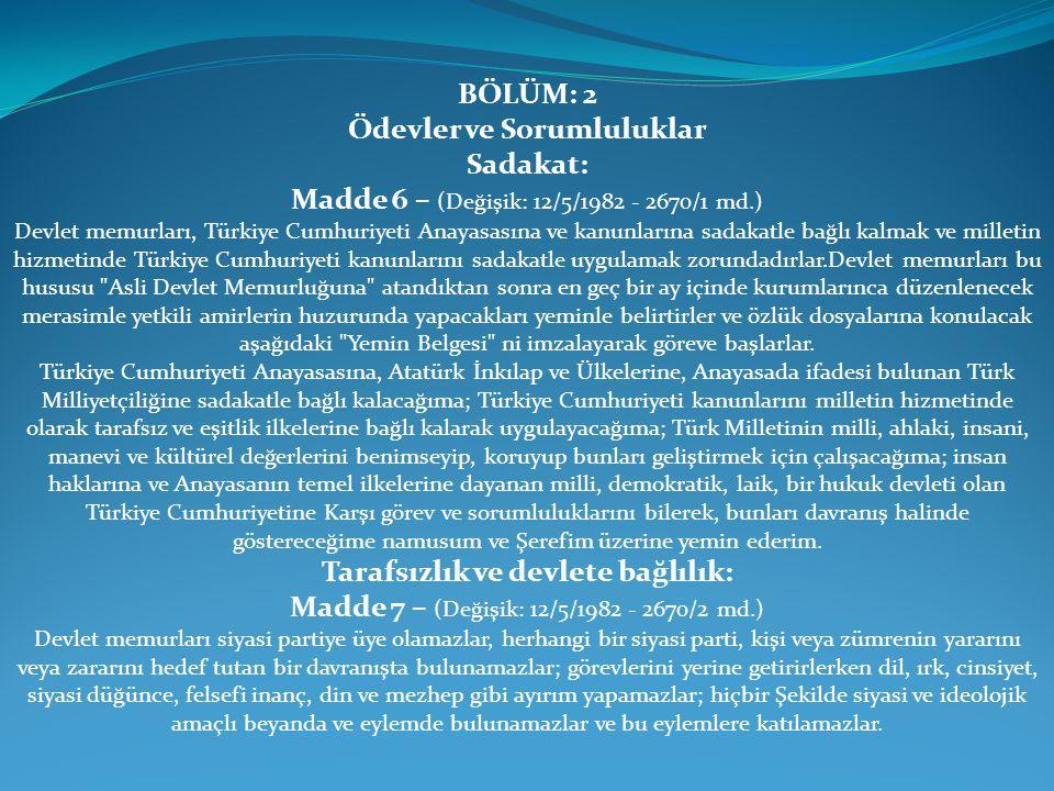 BÖLÜM: 2 Ödevler ve Sorumluluklar Sadakat: Madde 6 – (Değişik: 12/5/1982 - 2670/1 md.) Devlet memurları, Türkiye Cumhuriyeti Anayasasına ve kanunların