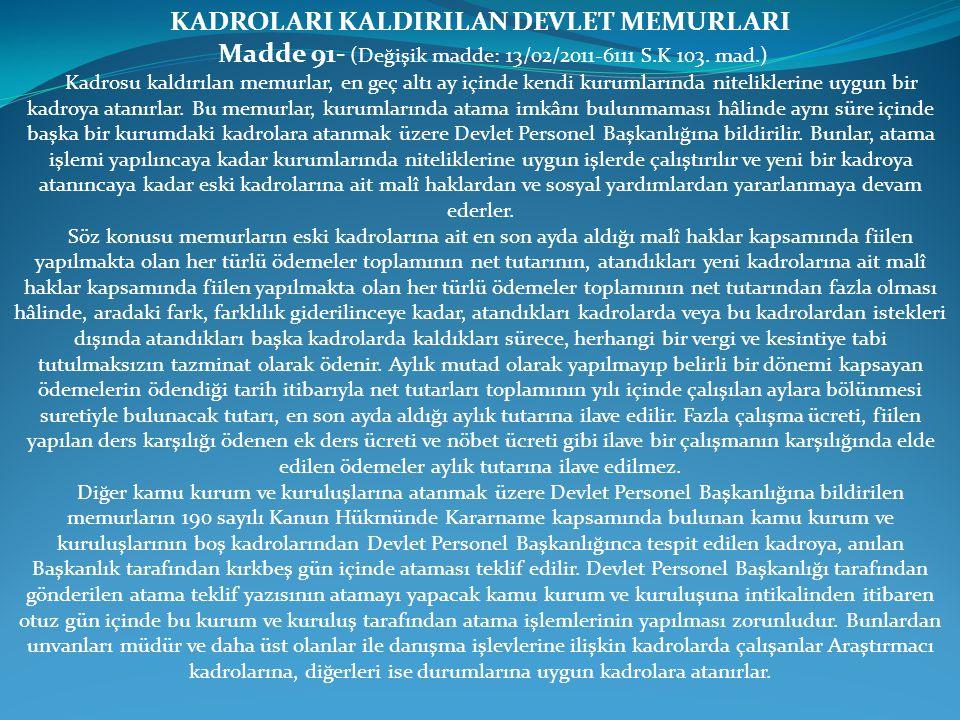KADROLARI KALDIRILAN DEVLET MEMURLARI Madde 91- (Değişik madde: 13/02/2011-6111 S.K 103. mad.) Kadrosu kaldırılan memurlar, en geç altı ay içinde kend