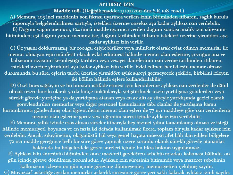 AYLIKSIZ İZİN Madde 108- (Değişik madde: 13/02/2011-6111 S.K 108. mad.) A) Memura, 105 inci maddenin son fıkrası uyarınca verilen iznin bitiminden iti