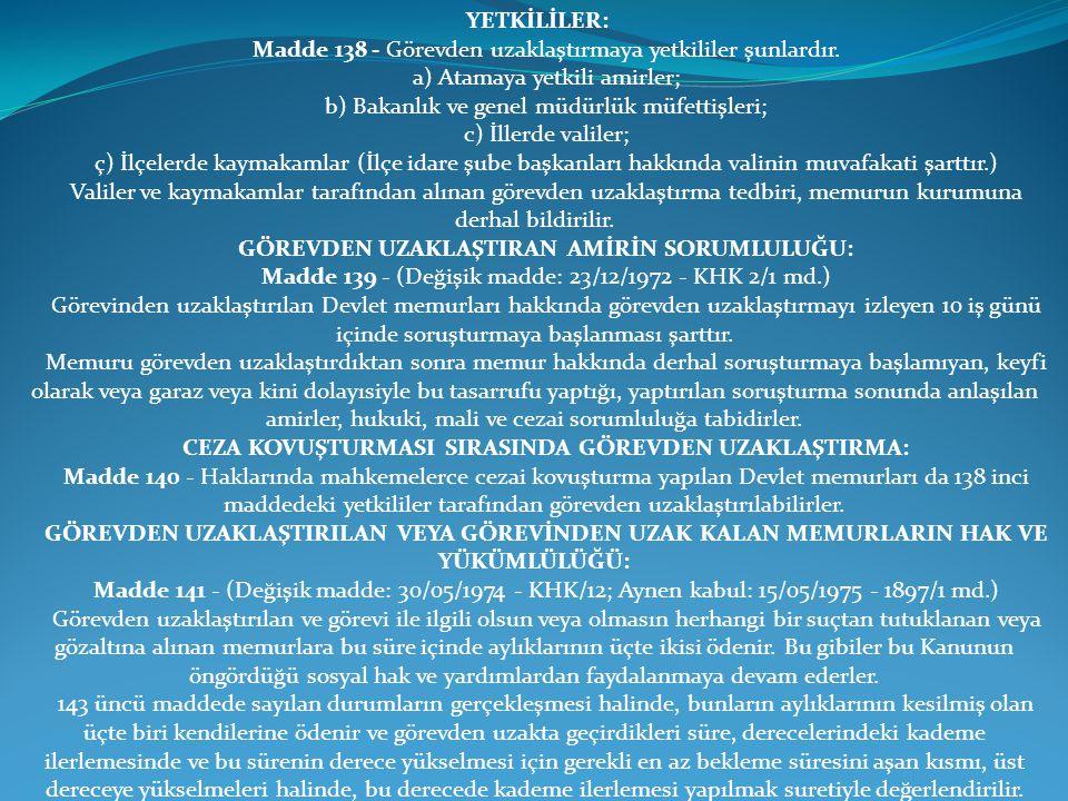 YETKİLİLER: Madde 138 - Görevden uzaklaştırmaya yetkililer şunlardır. a) Atamaya yetkili amirler; b) Bakanlık ve genel müdürlük müfettişleri; c) İller