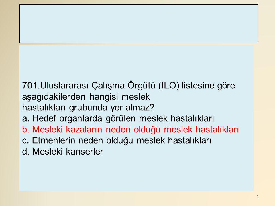 1 701.Uluslararası Çalışma Örgütü (ILO) listesine göre aşağıdakilerden hangisi meslek hastalıkları grubunda yer almaz? a. Hedef organlarda görülen mes