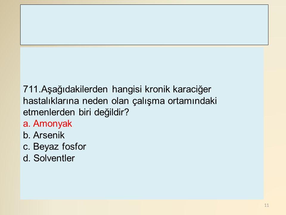 11 711.Aşağıdakilerden hangisi kronik karaciğer hastalıklarına neden olan çalışma ortamındaki etmenlerden biri değildir? a. Amonyak b. Arsenik c. Beya