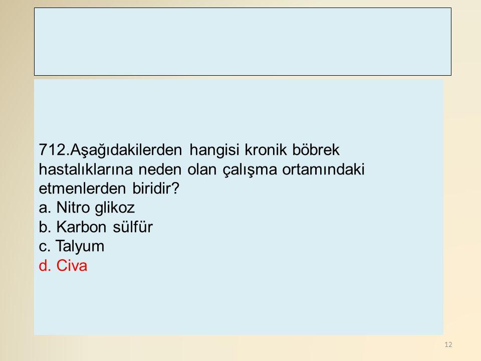 12 712.Aşağıdakilerden hangisi kronik böbrek hastalıklarına neden olan çalışma ortamındaki etmenlerden biridir? a. Nitro glikoz b. Karbon sülfür c. Ta