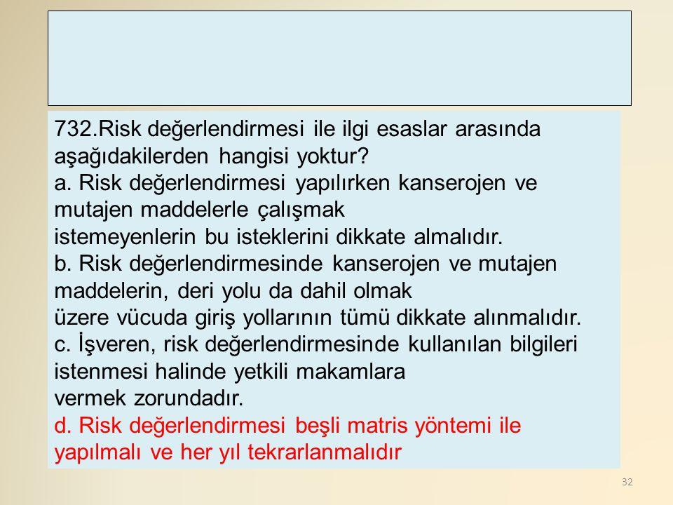 32 732.Risk değerlendirmesi ile ilgi esaslar arasında aşağıdakilerden hangisi yoktur? a. Risk değerlendirmesi yapılırken kanserojen ve mutajen maddele