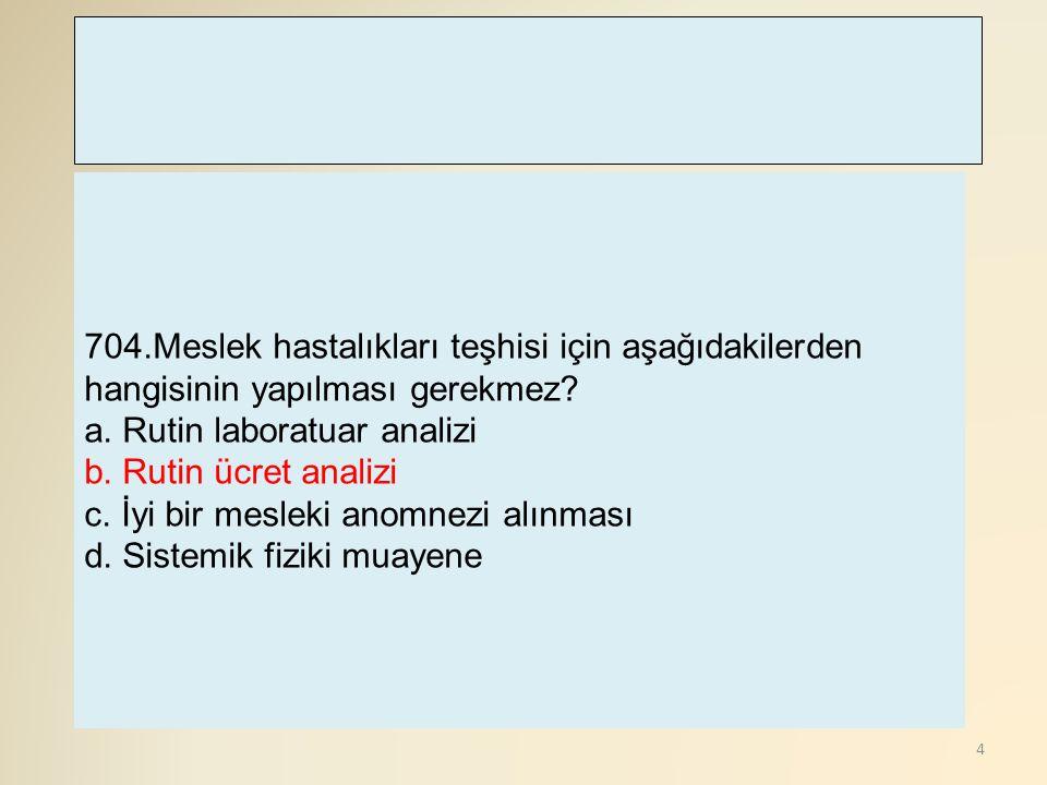 4 704.Meslek hastalıkları teşhisi için aşağıdakilerden hangisinin yapılması gerekmez? a. Rutin laboratuar analizi b. Rutin ücret analizi c. İyi bir me