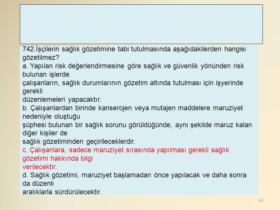 42 742.İşçilerin sağlık gözetimine tabi tutulmasında aşağıdakilerden hangisi gözetilmez? a. Yapılan risk değerlendirmesine göre sağlık ve güvenlik yön