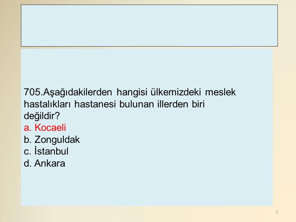 5 705.Aşağıdakilerden hangisi ülkemizdeki meslek hastalıkları hastanesi bulunan illerden biri değildir? a. Kocaeli b. Zonguldak c. İstanbul d. Ankara