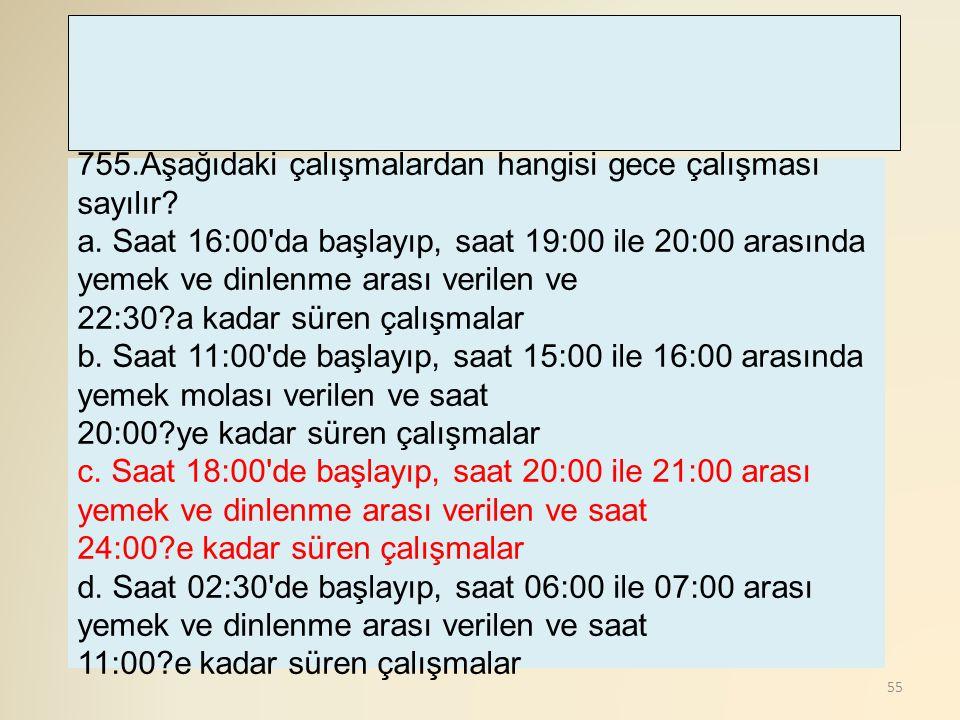 55 755.Aşağıdaki çalışmalardan hangisi gece çalışması sayılır? a. Saat 16:00'da başlayıp, saat 19:00 ile 20:00 arasında yemek ve dinlenme arası verile