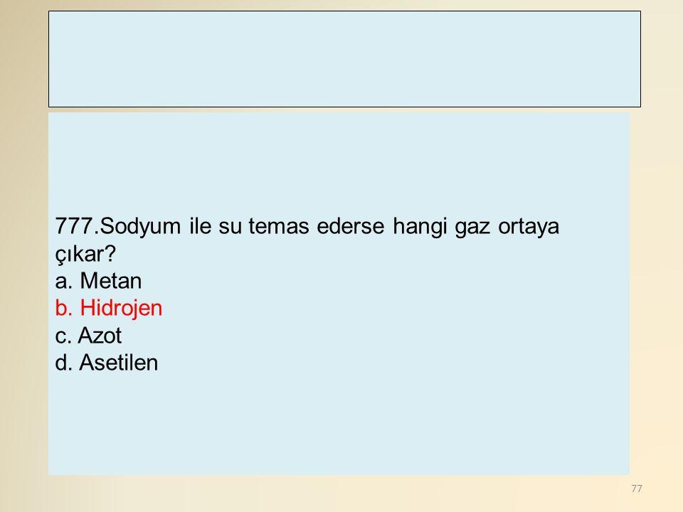 77 777.Sodyum ile su temas ederse hangi gaz ortaya çıkar? a. Metan b. Hidrojen c. Azot d. Asetilen