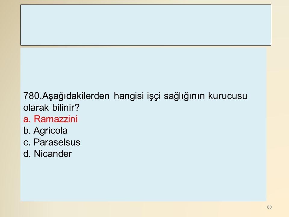 80 780.Aşağıdakilerden hangisi işçi sağlığının kurucusu olarak bilinir? a. Ramazzini b. Agricola c. Paraselsus d. Nicander