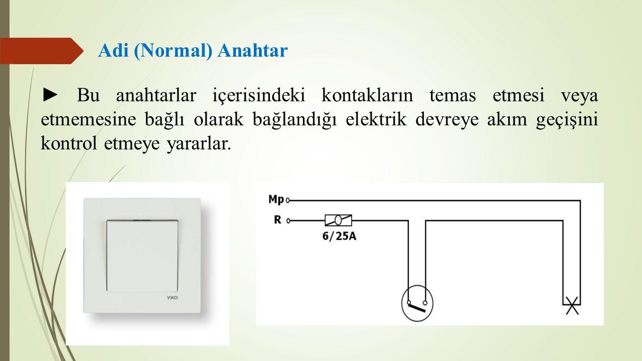 Adi (Normal) Anahtar ► Bu anahtarlar içerisindeki kontakların temas etmesi veya etmemesine bağlı olarak bağlandığı elektrik devreye akım geçişini kontrol etmeye yararlar.