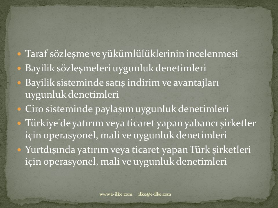  Taraf sözleşme ve yükümlülüklerinin incelenmesi  Bayilik sözleşmeleri uygunluk denetimleri  Bayilik sisteminde satış indirim ve avantajları uygunluk denetimleri  Ciro sisteminde paylaşım uygunluk denetimleri  Türkiye de yatırım veya ticaret yapan yabancı şirketler için operasyonel, mali ve uygunluk denetimleri  Yurtdışında yatırım veya ticaret yapan Türk şirketleri için operasyonel, mali ve uygunluk denetimleri www.e-ilke.com ilke@e-ilke.com