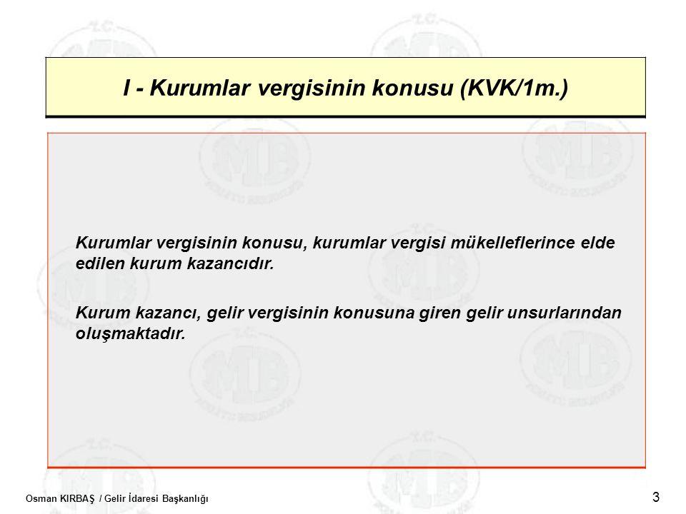 Osman KIRBAŞ / Gelir İdaresi Başkanlığı 3 I - Kurumlar vergisinin konusu (KVK/1m.) Kurumlar vergisinin konusu, kurumlar vergisi mükelleflerince elde e
