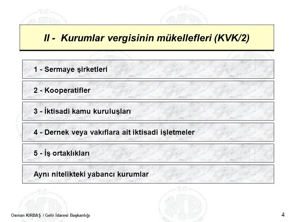 Osman KIRBAŞ / Gelir İdaresi Başkanlığı 4 II - Kurumlar vergisinin mükellefleri (KVK/2) 1 - Sermaye şirketleri 2 - Kooperatifler 3 - İktisadi kamu kur