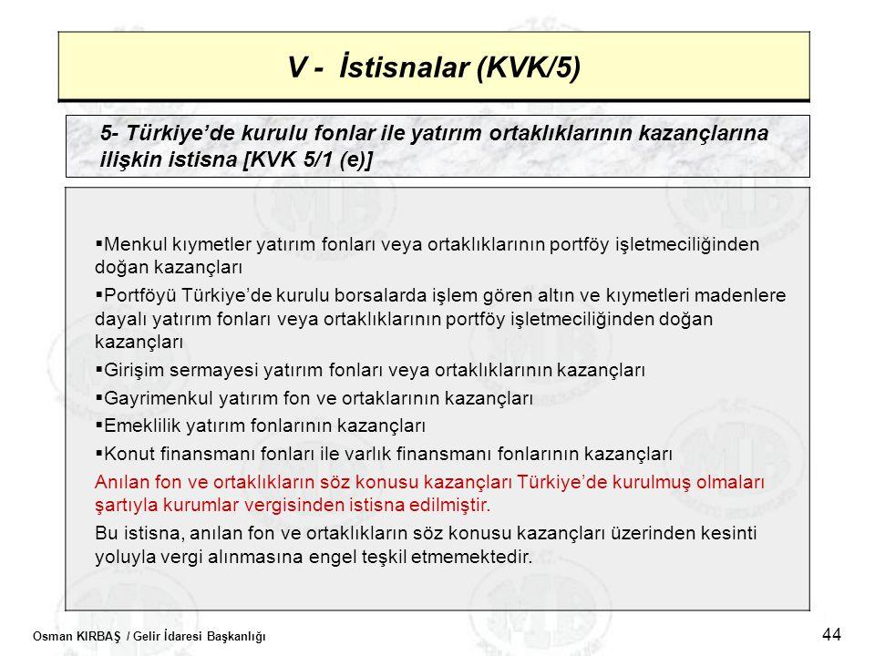 Osman KIRBAŞ / Gelir İdaresi Başkanlığı 44 V - İstisnalar (KVK/5) 5- Türkiye'de kurulu fonlar ile yatırım ortaklıklarının kazançlarına ilişkin istisna