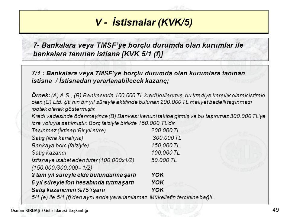 Osman KIRBAŞ / Gelir İdaresi Başkanlığı 49 V - İstisnalar (KVK/5) 7- Bankalara veya TMSF'ye borçlu durumda olan kurumlar ile bankalara tanınan istisna